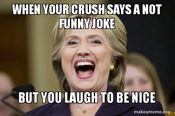 Funny Memes For Your Crush : When your crush says a not funny joke but you laugh to be nice