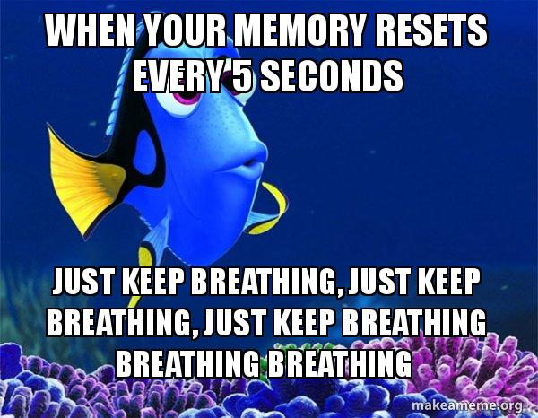When Your Memory Resets Every 5 Seconds Just Keep Breathing Just
