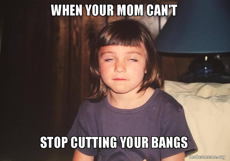 when your mom teo1eh when your mom can't stop cutting your bangs make a meme