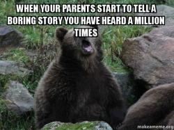 When your parents start to tell a boring story you have