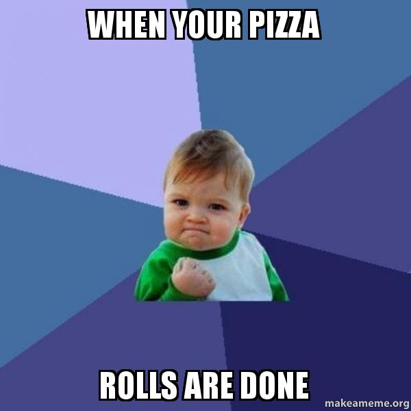 When Your Pizza Rolls Are Done Success Kid Make A Meme