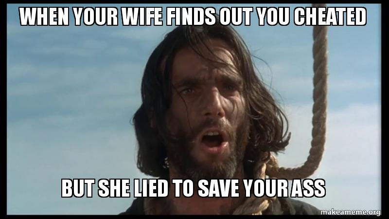 when your wife finds out you cheated but she lied to save your ass