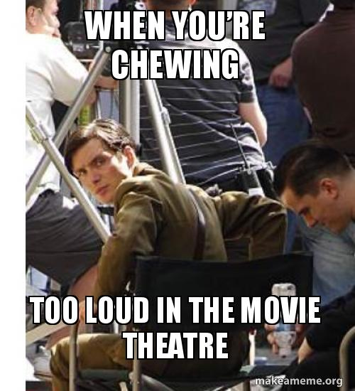 When Youre Chewing Too Loud In The Movie Theatre Make A Meme
