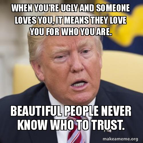 When youre ugly and someone loves you, it means they love