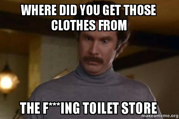 Where d you get those clothes the toilet store