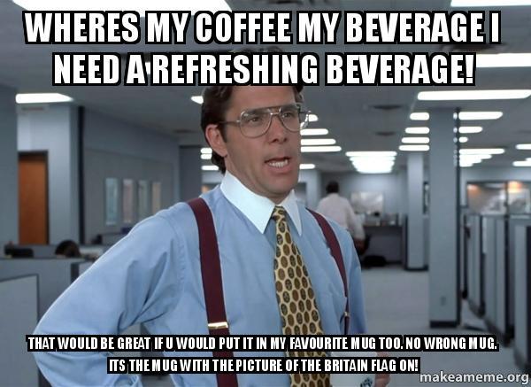wheres my coffee 6mjizp wheres my coffee my beverage i need a refreshing beverage! that,Wheres My Coffee Meme