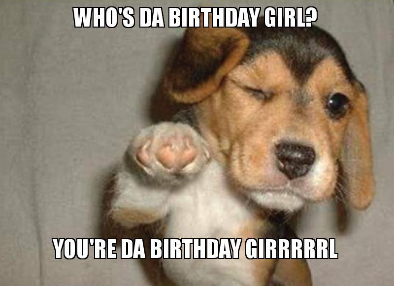 Funny Birthday Meme For Girl : Who s da birthday girl you re girrrrrl make