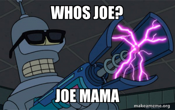 Whos Joe Joe Mama Blasting Bender Make A Meme The life story of joe and his mama. whos joe joe mama blasting bender
