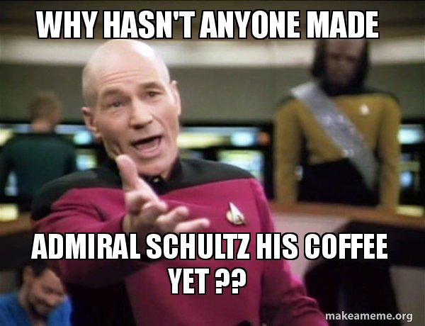 Why hasn't anyone made admiral Schultz his coffee yet