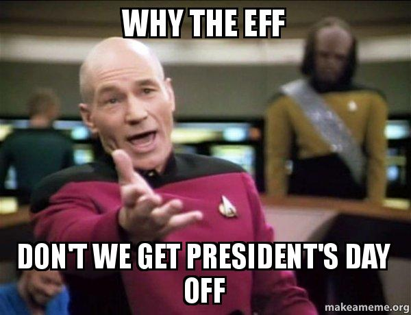 why the eff 9mjifw why the eff don't we get president's day off annoyed picard make