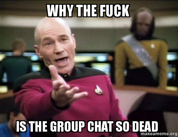 Funny Meme For Group Chat : Why the fuck is the group chat so dead annoyed picard make a meme