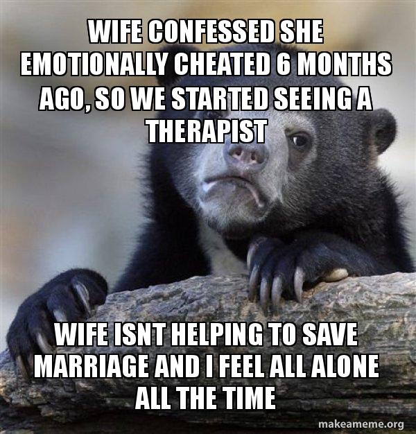 Wife confessed she emotionally cheated 6 months ago, so we started