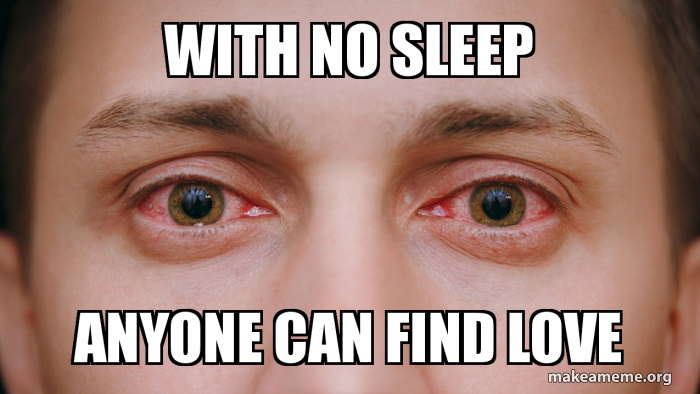 with no sleep anyone can find love | Make a Meme