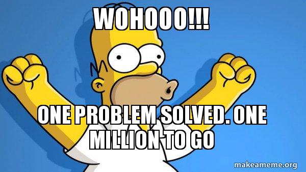 wohooo one problem wohooo!!! one problem solved one million to go happy homer make