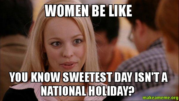women be like you know sweetest day isn't a national ...