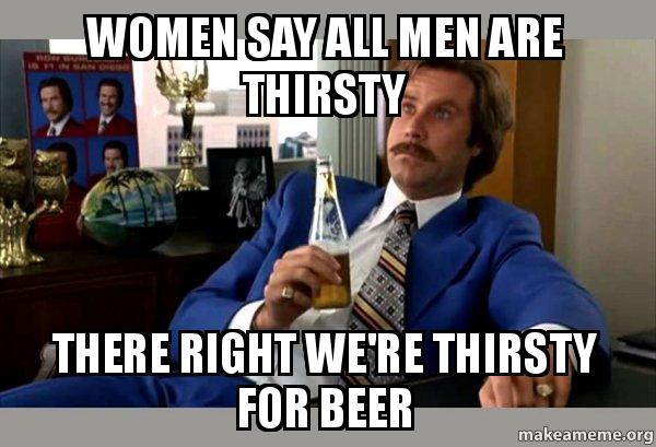 women say all women say all men are thirsty there right we're thirsty for beer