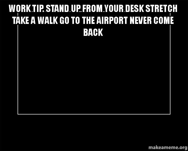 Work Tip Stand Up From Your Desk Stretch Take A Walk Go