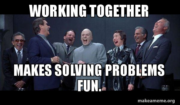 Working Together Makes Solving Problems Fun. - Dr Evil and Henchmen  laughing - and then they said | Make a Meme