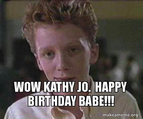 Wow Kathy Jo Happy Birthday Babe Make A Meme