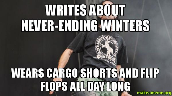 writes about never ending winters wears cargo shorts and flip flops all day long make a meme. Black Bedroom Furniture Sets. Home Design Ideas