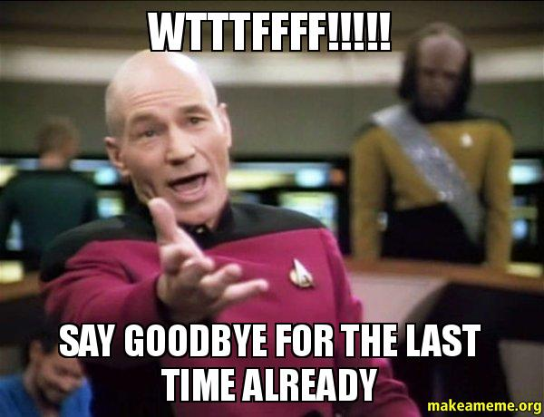 wtttffff say goodbye wtttffff!!!!! say goodbye for the last time already make a meme
