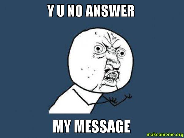 Y u no answer my text