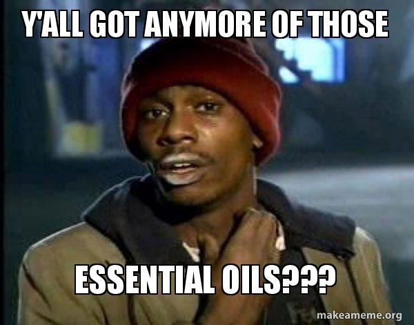 yall got anymore 5a6b43 y'all got anymore of those essential oils??? dave chappelle