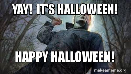 Yay It S Halloween Happy Halloween Make A Meme When your last nerve has been fried by the rampant stupidity all around you today, these memes may help you to patch yourself together with some good belly laughs. yay it s halloween happy halloween