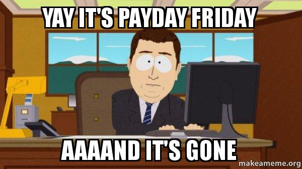 yay its payday yay it's payday friday aaaand it's gone how i feel until laura's