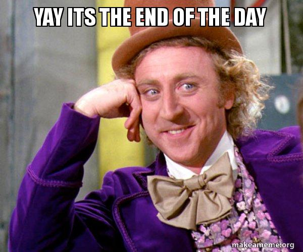 Yay Its The End Of The Day Willy Wonka Sarcasm Meme Make A Meme