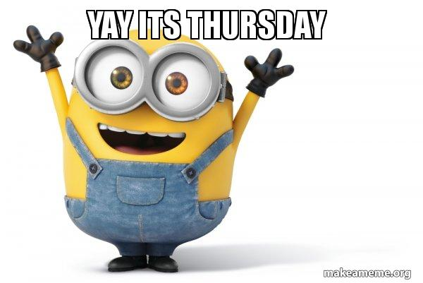 Yay Its Thursday Happy Minion Make A Meme This meme shows how everyone feels every thursday at the office. yay its thursday happy minion make