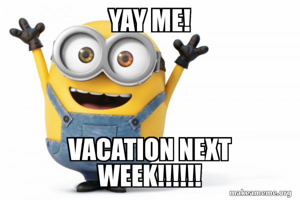 Yay Me Vacation Next Week Happy Minion Make A Meme Find the newest yay me meme. happy minion