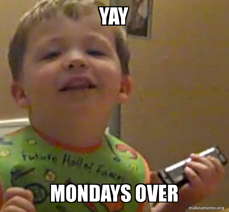 Yay Mondays Over Make A Meme Even monday can't help being monday. yay mondays over make a meme