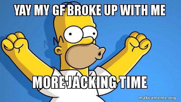 YAY MY GF BROKE UP WITH ME MORE JACKING TIME - Happy Homer
