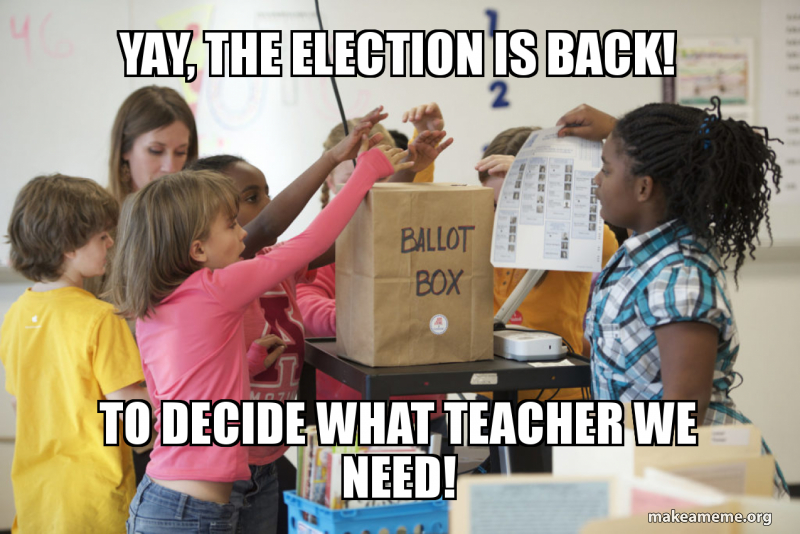 Yay The Election Is Back To Decide What Teacher We Need Make A Meme Fastest way to caption a meme. make a meme