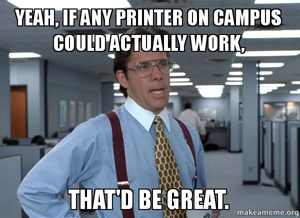 yeah if any sadvjr yeah, if any printer on campus could actually work, that'd be great