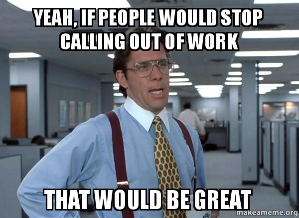 How To Call Out Of Work Yeah If People Would Stop Calling Out Of Work That Would Be Great .
