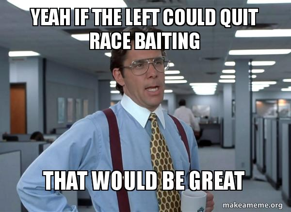 Yeah if the left could quit race baiting That would be great ...