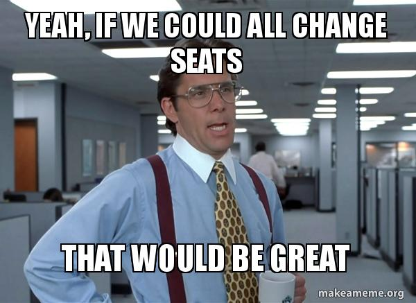 Yeah, If We Could All Change Seats That Would Be Great