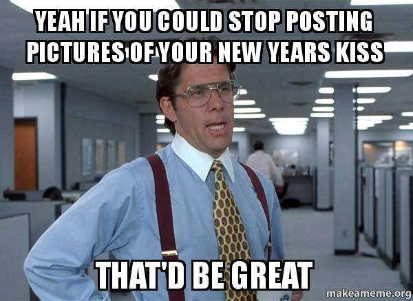 Yeah If You Could Stop Posting Pictures Of Your New Years
