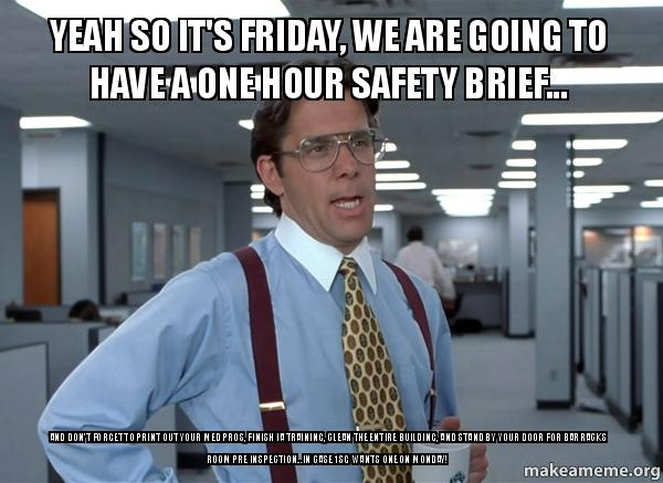 yeah so its yeah so it's friday, we are going to have a one hour safety brief,Safety Brief Meme