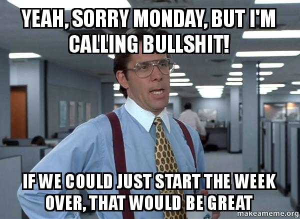 Yeah Sorry Monday But Im Calling Bullshit If We Could Just Start