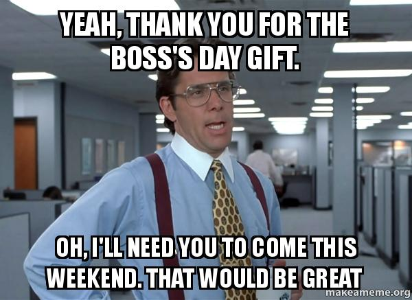 Yeah, thank you for the boss's day gift. Oh, I'll need you ...