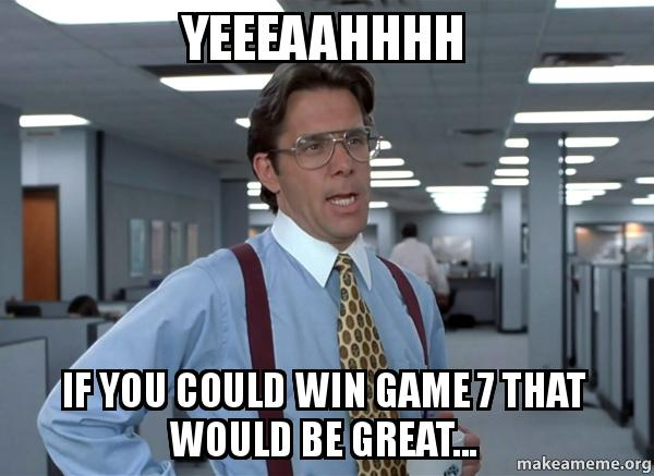 Yeeeaahhhh If You Could Win Game 7 That Would Be Great