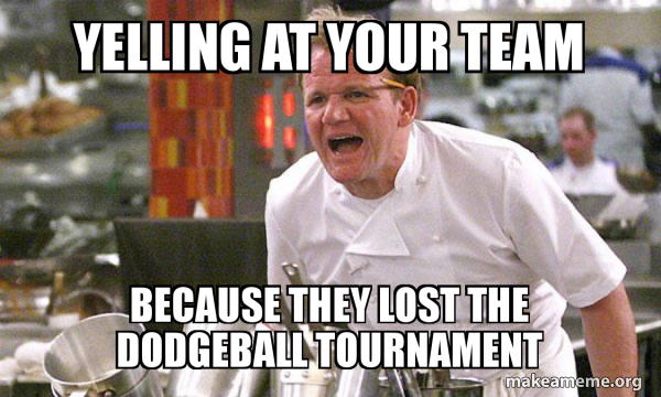 Yelling At Your Team Because They Lost The Dodgeball Tournament Gordon Ramsay Hell S Kitchen Make A Meme
