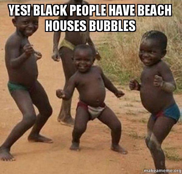 yes black people yes! black people have beach houses bubbles dancing black kids