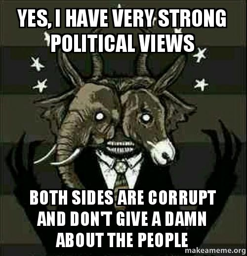 Yes, i have very strong political views both sides are corrupt and don