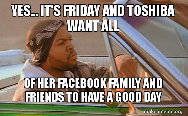 Yes Its Friday And Toshiba Want All Of Her Facebook Family And