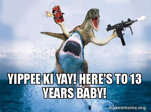 Yippee Ki Yay Here S To 13 Years Baby Make A Meme Find and save yippee ki yay memes | from instagram, facebook, tumblr, twitter & more. yippee ki yay here s to 13 years baby