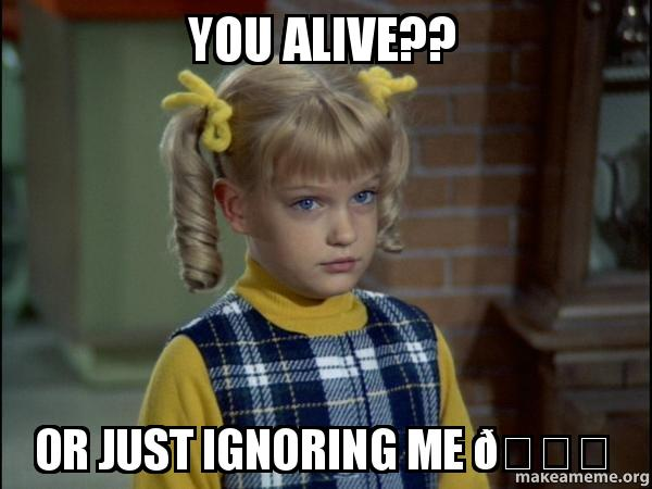 you alive or you alive?? or just ignoring me 😔 cindy brady meme make a meme